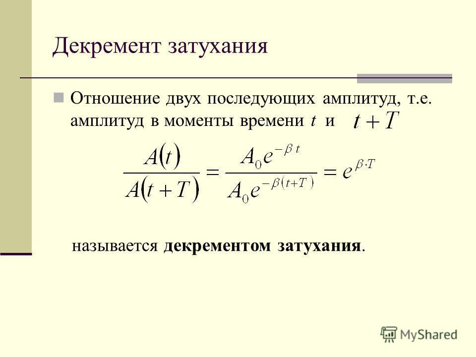 Декремент затухания Отношение двух последующих амплитуд, т.е. амплитуд в моменты времени t и называется декрементом затухания.
