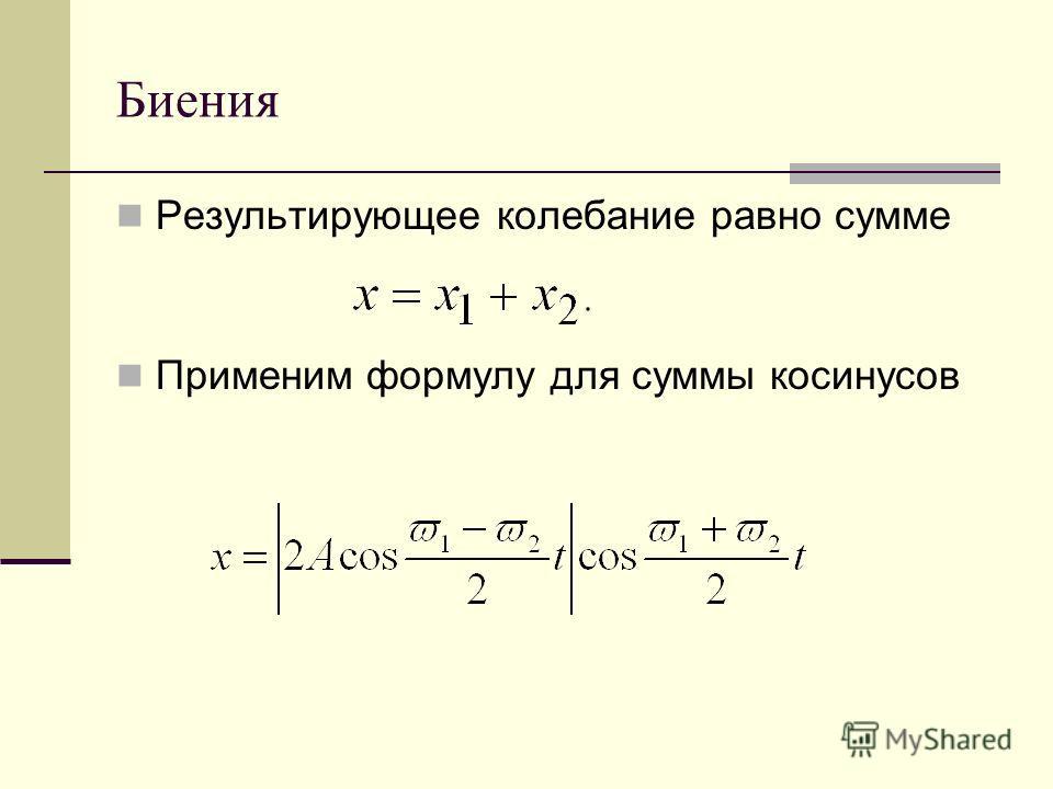 Биения Результирующее колебание равно сумме Применим формулу для суммы косинусов