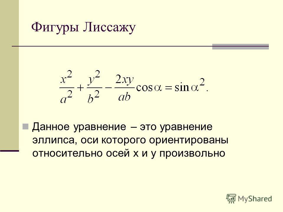 Фигуры Лиссажу Данное уравнение – это уравнение эллипса, оси которого ориентированы относительно осей x и y произвольно