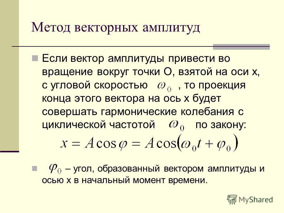 Метод векторных амплитуд Если вектор амплитуды привести во вращение вокруг точки О, взятой на оси х, с угловой скоростью, то проекция конца этого вектора на ось х будет совершать гармонические колебания с циклической частотой по закону: – угол, образ