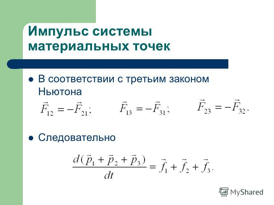 Импульс системы материальных точек В соответствии с третьим законом Ньютона Следовательно