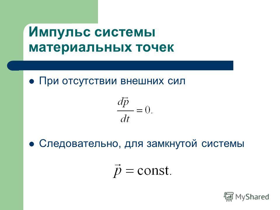 Импульс системы материальных точек При отсутствии внешних сил Следовательно, для замкнутой системы