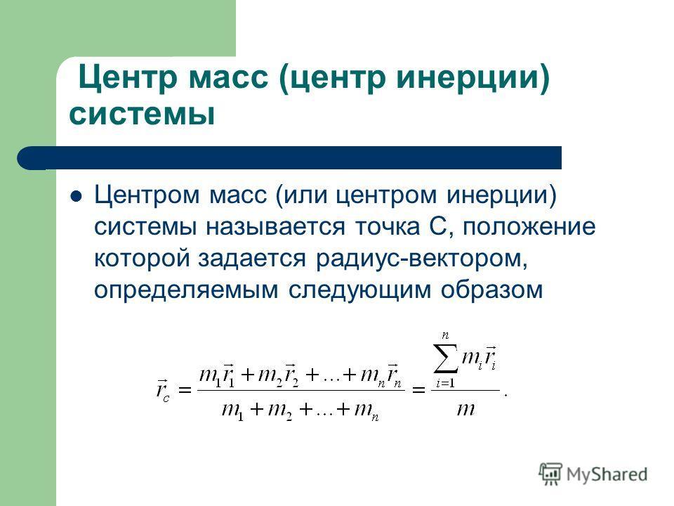 Центр масс (центр инерции) системы Центром масс (или центром инерции) системы называется точка С, положение которой задается радиус-вектором, определяемым следующим образом