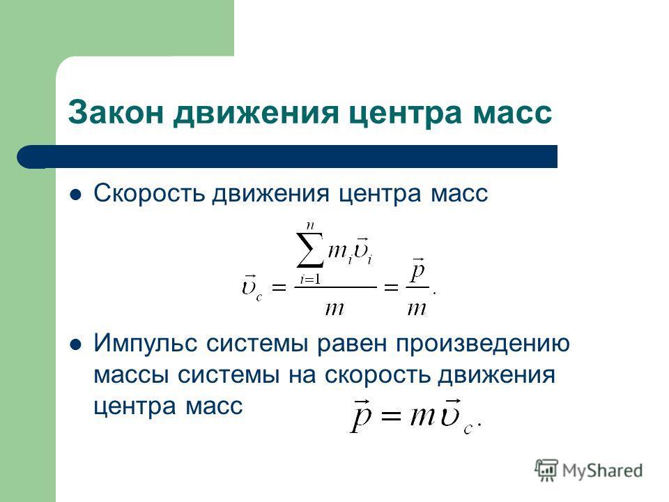 Закон движения центра масс Скорость движения центра масс Импульс системы равен произведению массы системы на скорость движения центра масс