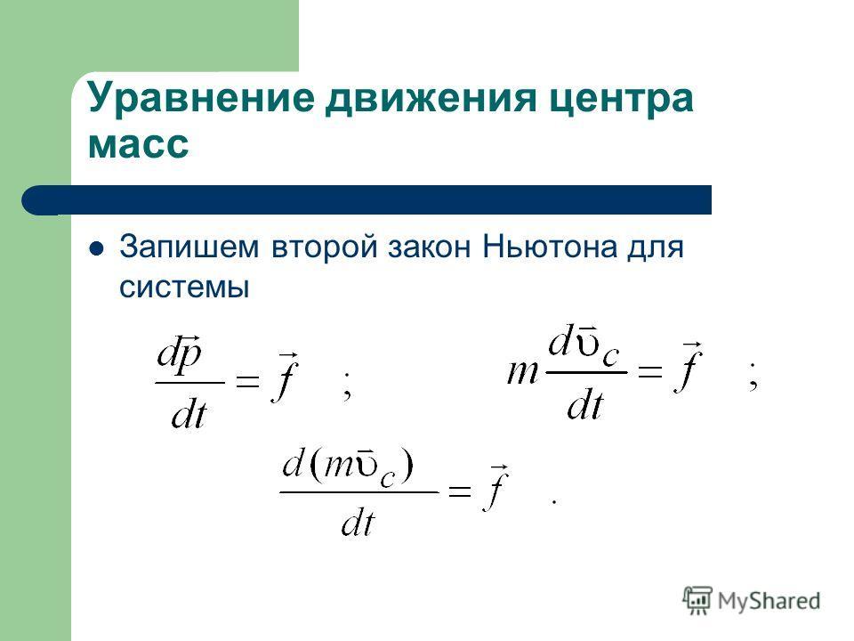 Уравнение движения центра масс Запишем второй закон Ньютона для системы