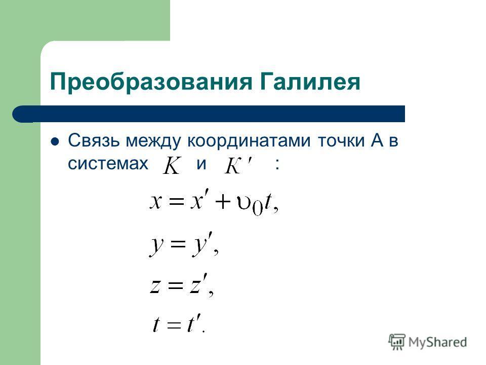 Преобразования Галилея Связь между координатами точки А в системах и :