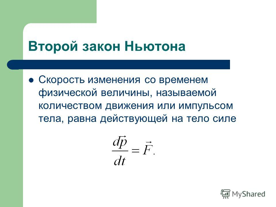 Второй закон Ньютона Скорость изменения со временем физической величины, называемой количеством движения или импульсом тела, равна действующей на тело силе