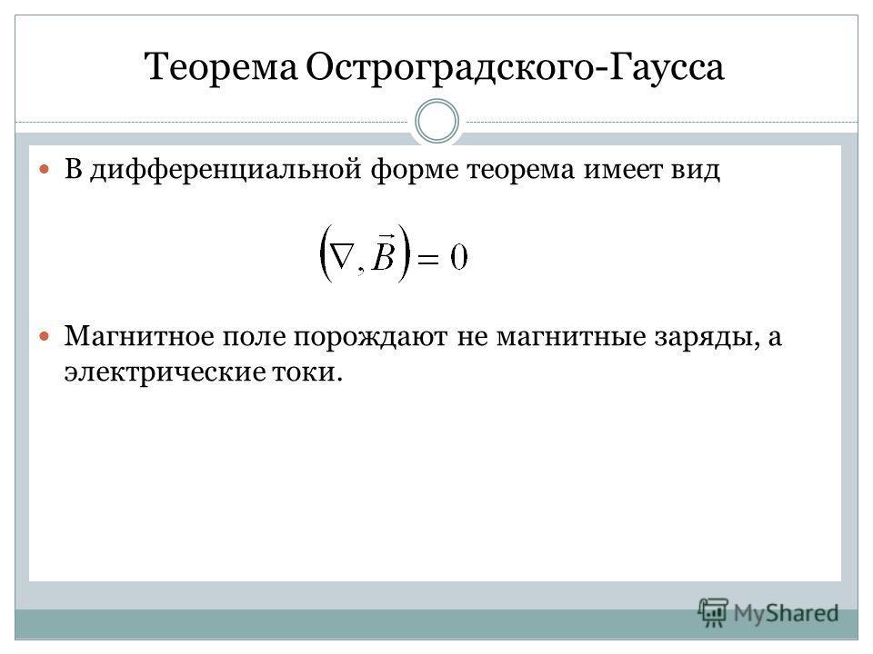 Теорема Остроградского-Гаусса В дифференциальной форме теорема имеет вид Магнитное поле порождают не магнитные заряды, а электрические токи.