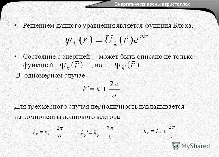 Решением данного уравнения является функция Блоха. Состояние с энергией может быть описано не только функцией, но и. В одномерном случае Для трехмерного случая периодичность накладывается на компоненты волнового вектора Энергетические зоны в кристалл