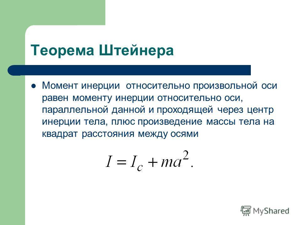 Теорема Штейнера Момент инерции относительно произвольной оси равен моменту инерции относительно оси, параллельной данной и проходящей через центр инерции тела, плюс произведение массы тела на квадрат расстояния между осями