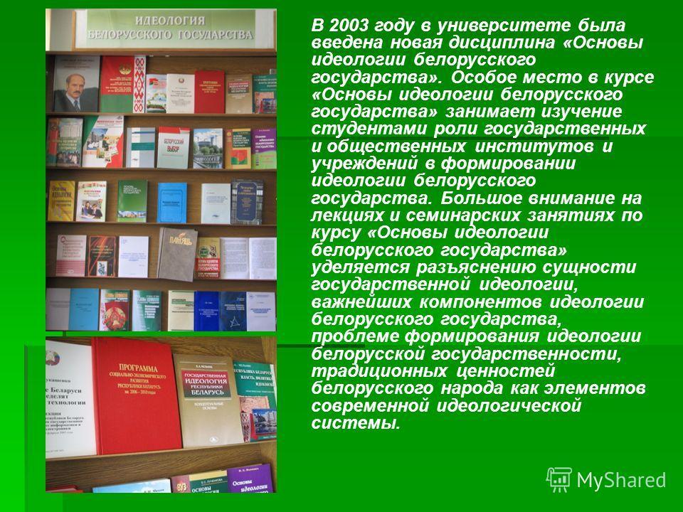 В 2003 году в университете была введена новая дисциплина «Основы идеологии белорусского государства». Особое место в курсе «Основы идеологии белорусского государства» занимает изучение студентами роли государственных и общественных институтов и учреж