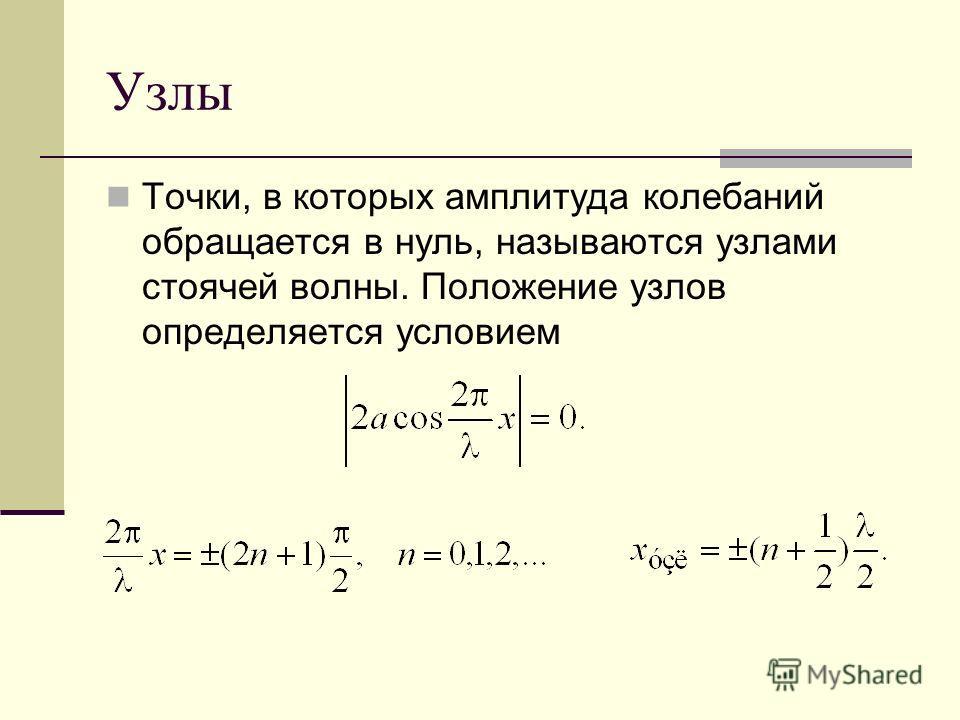 Узлы Точки, в которых амплитуда колебаний обращается в нуль, называются узлами стоячей волны. Положение узлов определяется условием