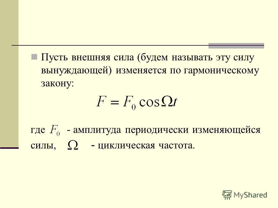 Пусть внешняя сила (будем называть эту силу вынуждающей) изменяется по гармоническому закону: где - амплитуда периодически изменяющейся силы, - циклическая частота.