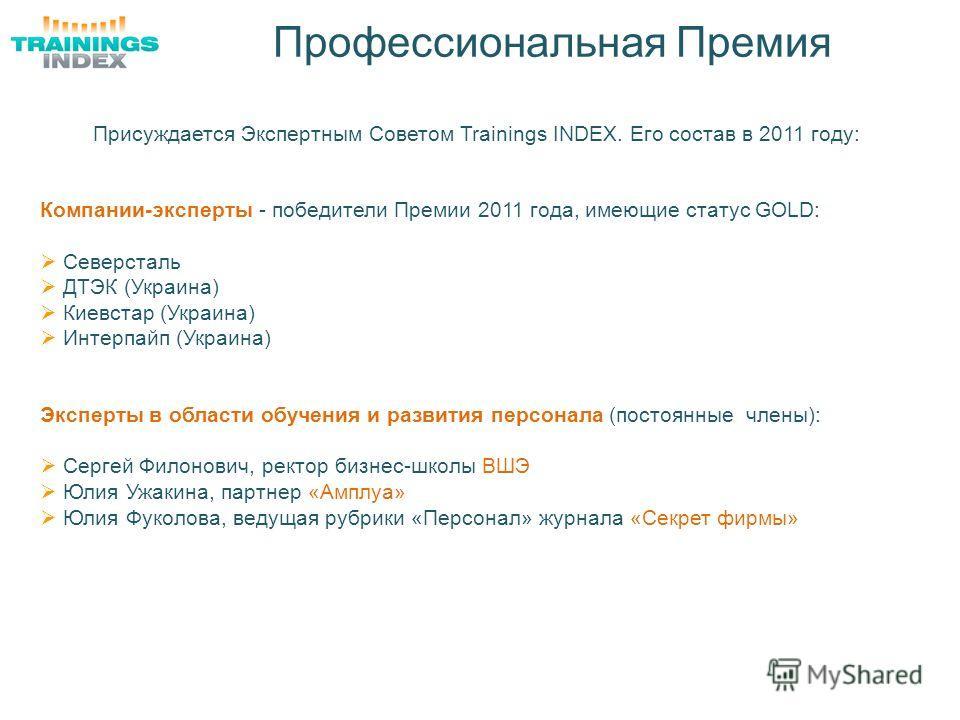 Профессиональная Премия Присуждается Экспертным Советом Trainings INDEX. Его состав в 2011 году: Компании-эксперты - победители Премии 2011 года, имеющие статус GOLD: Северсталь ДТЭК (Украина) Киевстар (Украина) Интерпайп (Украина) Эксперты в области