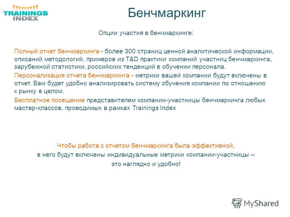 Бенчмаркинг Опции участия в бенчмаркинге: Полный отчет бенчмаркинга - более 300 страниц ценной аналитической информации, описаний методологий, примеров из T&D практики компаний участниц бенчмаркинга, зарубежной статистики, российских тенденций в обуч