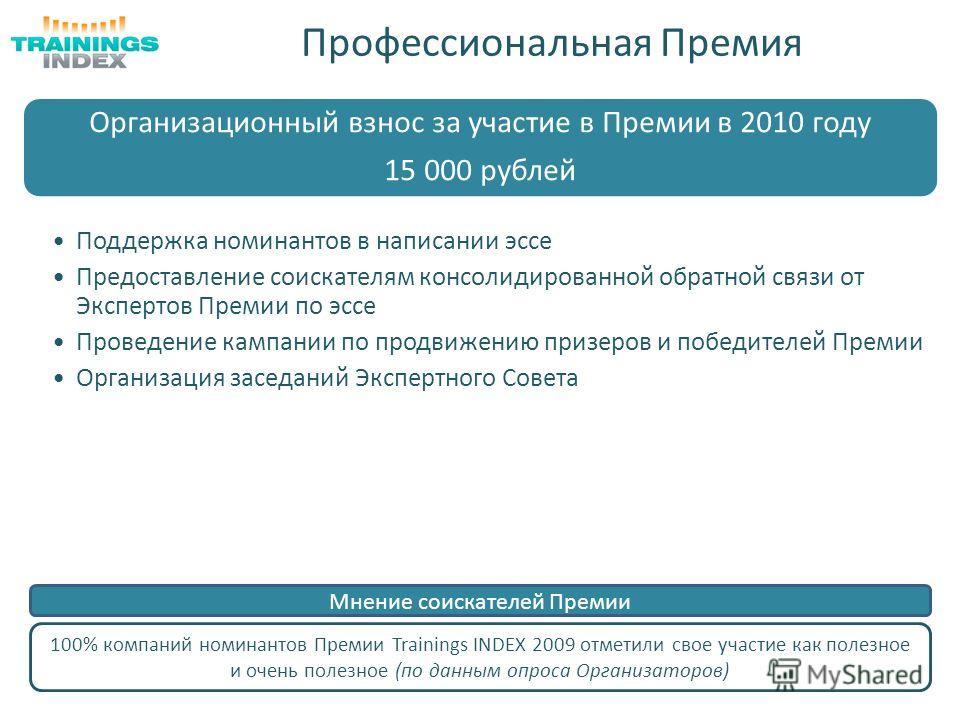 Профессиональная Премия 100% компаний номинантов Премии Trainings INDEX 2009 отметили свое участие как полезное и очень полезное (по данным опроса Организаторов) Мнение соискателей Премии Организационный взнос за участие в Премии в 2010 году 15 000 р