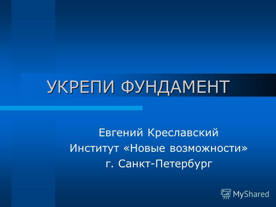 УКРЕПИ ФУНДАМЕНТ Евгений Креславский Институт «Новые возможности» г. Санкт-Петербург