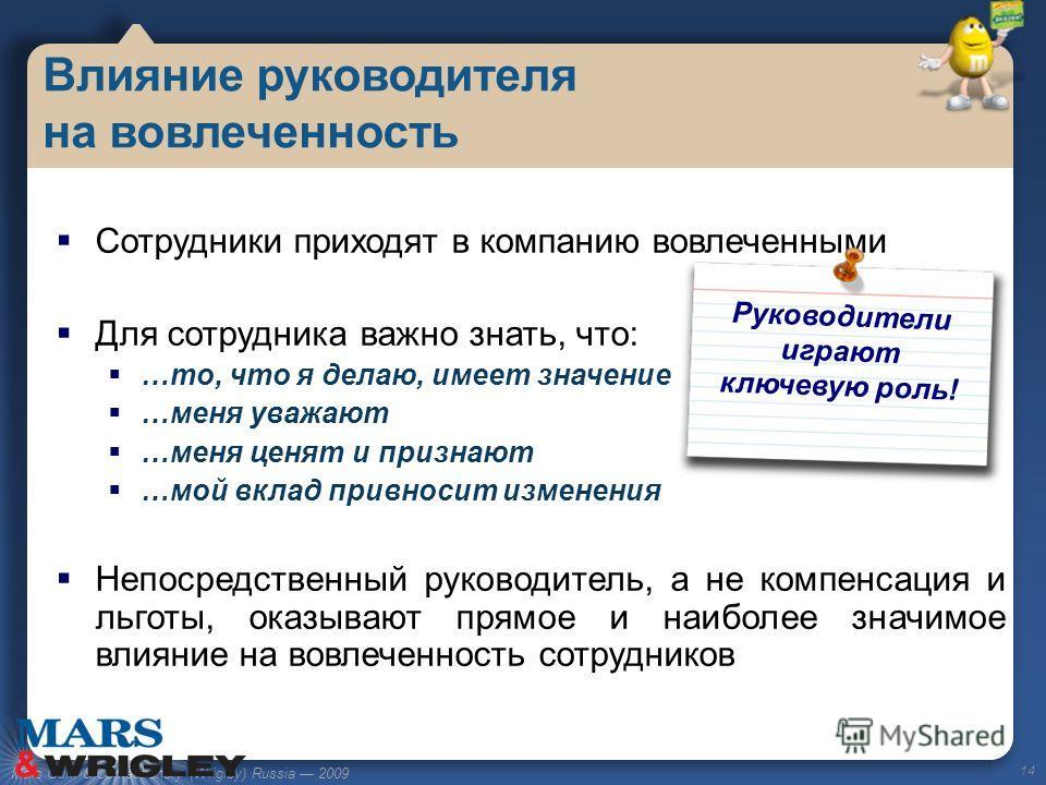 Mars Gum & Confectionery (Wrigley) Russia 2009 Сотрудники приходят в компанию вовлеченными Для сотрудника важно знать, что: …то, что я делаю, имеет значение …меня уважают …меня ценят и признают …мой вклад привносит изменения Непосредственный руководи