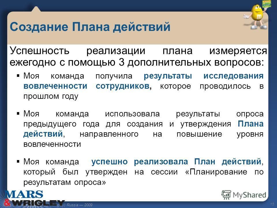 Mars Gum & Confectionery (Wrigley) Russia 2009 Создание Плана действий 15 Успешность реализации плана измеряется ежегодно с помощью 3 дополнительных вопросов: Моя команда получила результаты исследования вовлеченности сотрудников, которое проводилось