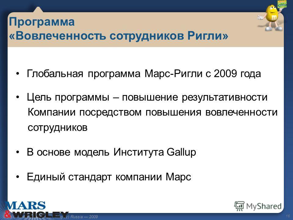 Mars Gum & Confectionery (Wrigley) Russia 2009 Глобальная программа Марс-Ригли с 2009 года Цель программы – повышение результативности Компании посредством повышения вовлеченности сотрудников В основе модель Института Gallup Единый стандарт компании