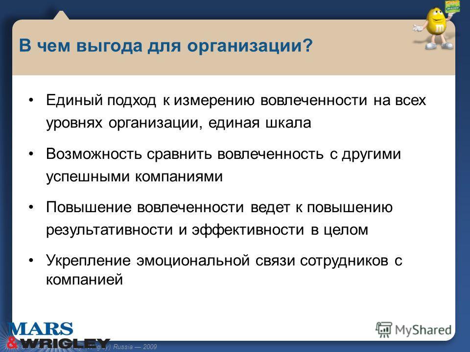 Mars Gum & Confectionery (Wrigley) Russia 2009 Единый подход к измерению вовлеченности на всех уровнях организации, единая шкала Возможность сравнить вовлеченность с другими успешными компаниями Повышение вовлеченности ведет к повышению результативно