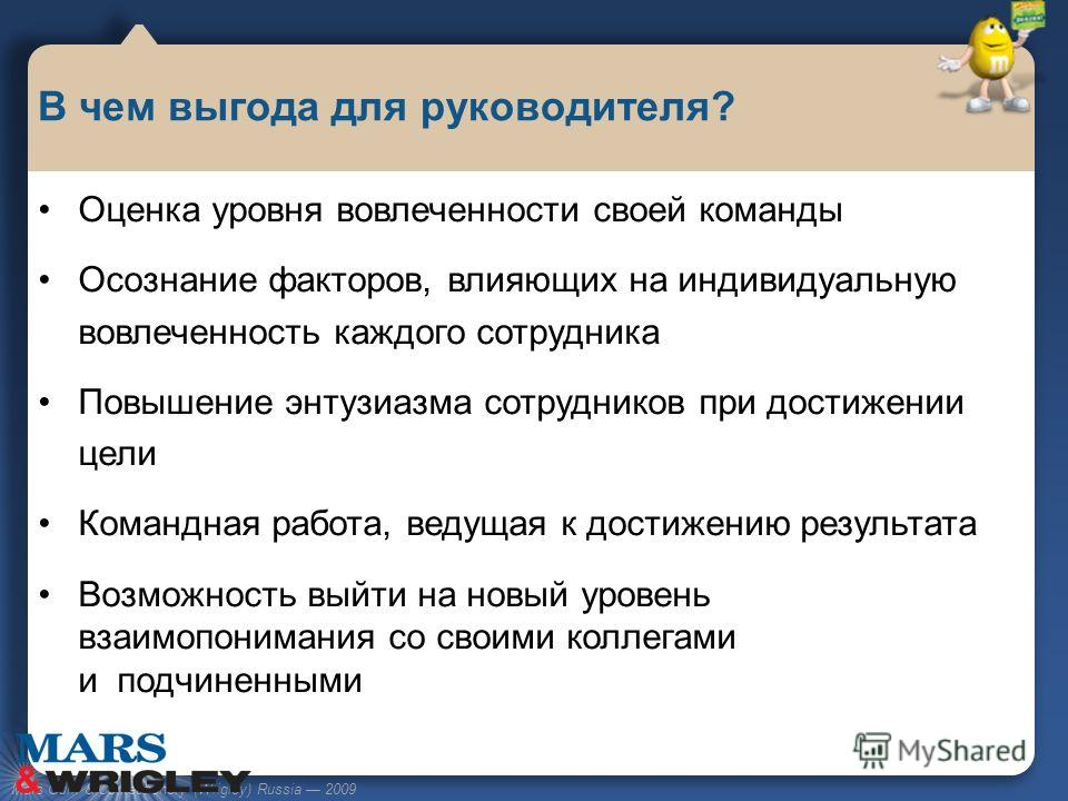 Mars Gum & Confectionery (Wrigley) Russia 2009 Оценка уровня вовлеченности своей команды Осознание факторов, влияющих на индивидуальную вовлеченность каждого сотрудника Повышение энтузиазма сотрудников при достижении цели Командная работа, ведущая к
