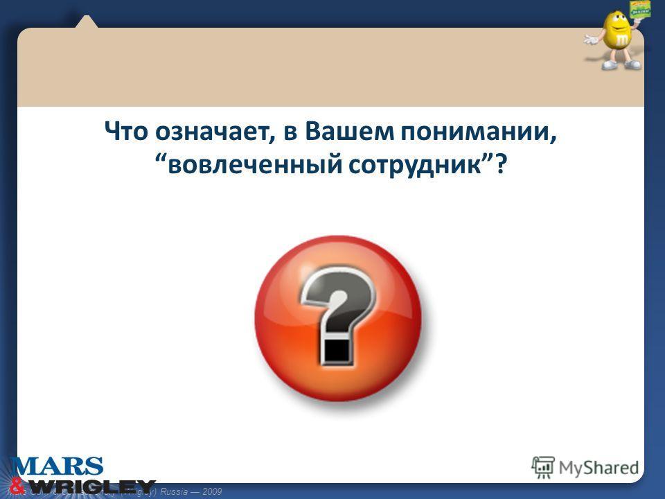 Mars Gum & Confectionery (Wrigley) Russia 2009 Что означает, в Вашем понимании, вовлеченный сотрудник?
