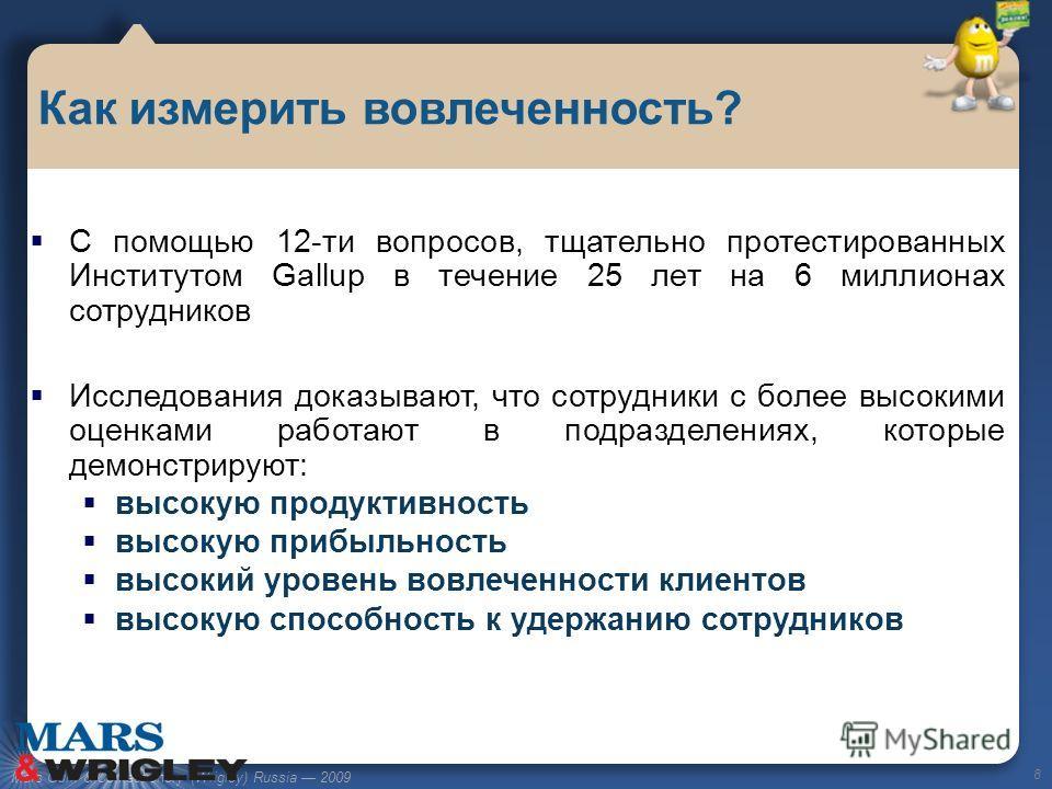 Mars Gum & Confectionery (Wrigley) Russia 2009 С помощью 12-ти вопросов, тщательно протестированных Институтом Gallup в течение 25 лет на 6 миллионах сотрудников Исследования доказывают, что сотрудники с более высокими оценками работают в подразделен