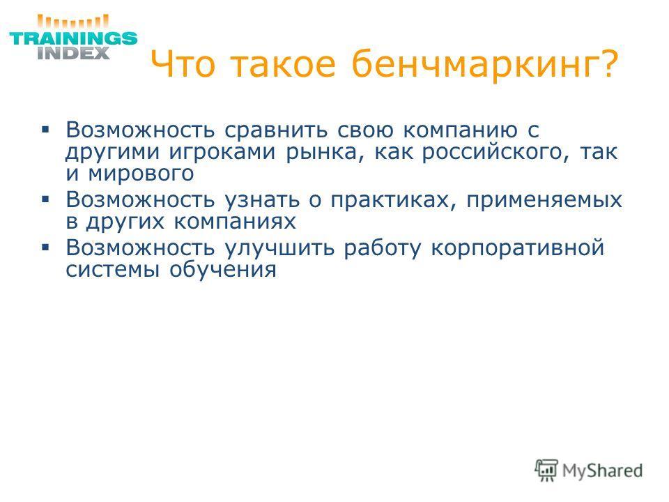 Что такое бенчмаркинг? Возможность сравнить свою компанию с другими игроками рынка, как российского, так и мирового Возможность узнать о практиках, применяемых в других компаниях Возможность улучшить работу корпоративной системы обучения