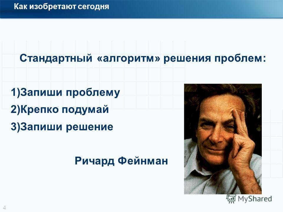 4 Стандартный «алгоритм» решения проблем: 1)Запиши проблему 2)Крепко подумай 3)Запиши решение Ричард Фейнман Как изобретают сегодня