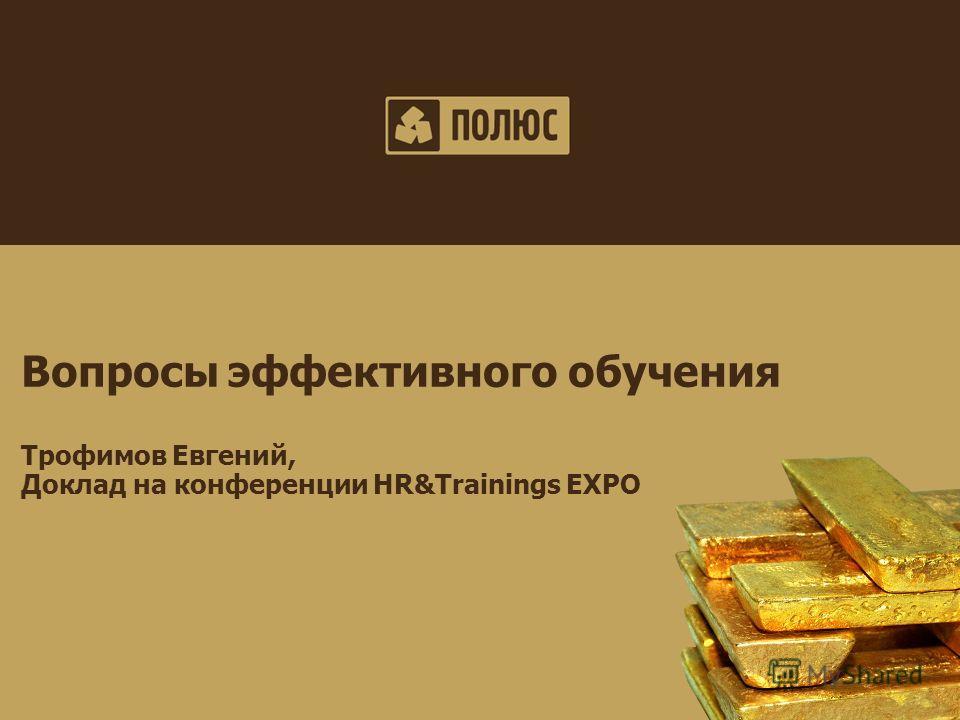 Polyus Gold Investor update May 2011 Вопросы эффективного обучения Трофимов Евгений, Доклад на конференции HR&Trainings EXPO