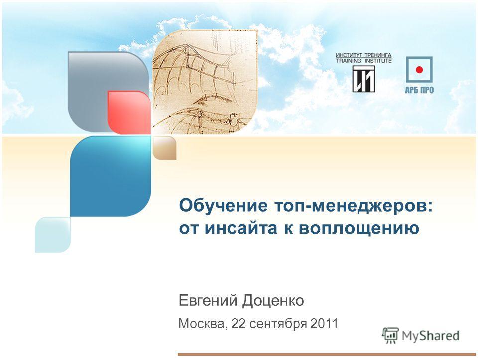 Обучение топ-менеджеров: от инсайта к воплощению Евгений Доценко Москва, 22 сентября 2011