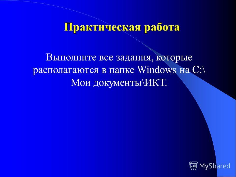 Практическая работа Выполните все задания, которые располагаются в папке Windows на С:\ Мои документы\ИКТ.