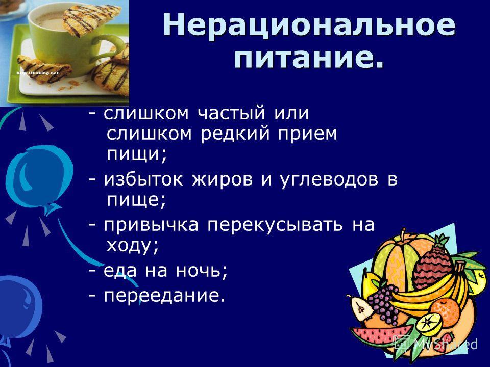 Нерациональное питание. - слишком частый или слишком редкий прием пищи; - избыток жиров и углеводов в пище; - привычка перекусывать на ходу; - еда на ночь; - переедание.