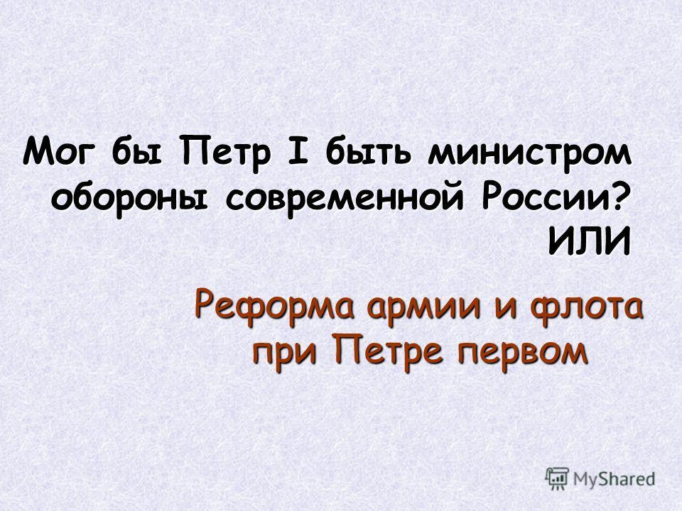 Мог бы Петр I быть министром обороны современной России? ИЛИ Реформа армии и флота при Петре первом