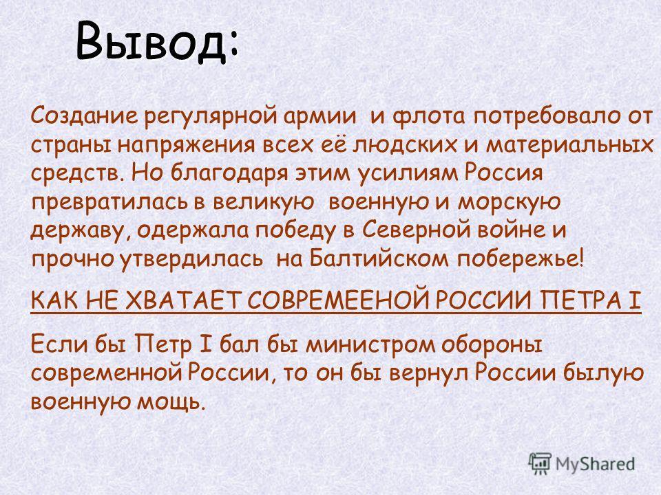 Вывод: Создание регулярной армии и флота потребовало от страны напряжения всех её людских и материальных средств. Но благодаря этим усилиям Россия превратилась в великую военную и морскую державу, одержала победу в Северной войне и прочно утвердилась