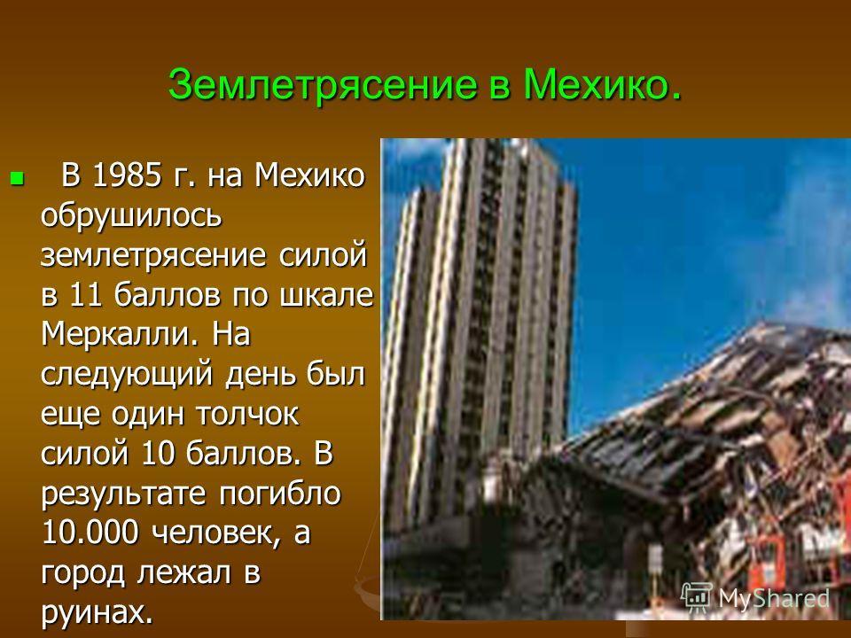 Землетрясение в Мехико. В 1985 г. на Мехико обрушилось землетрясение силой в 11 баллов по шкале Меркалли. На следующий день был еще один толчок силой 10 баллов. В результате погибло 10.000 человек, а город лежал в руинах. В 1985 г. на Мехико обрушило