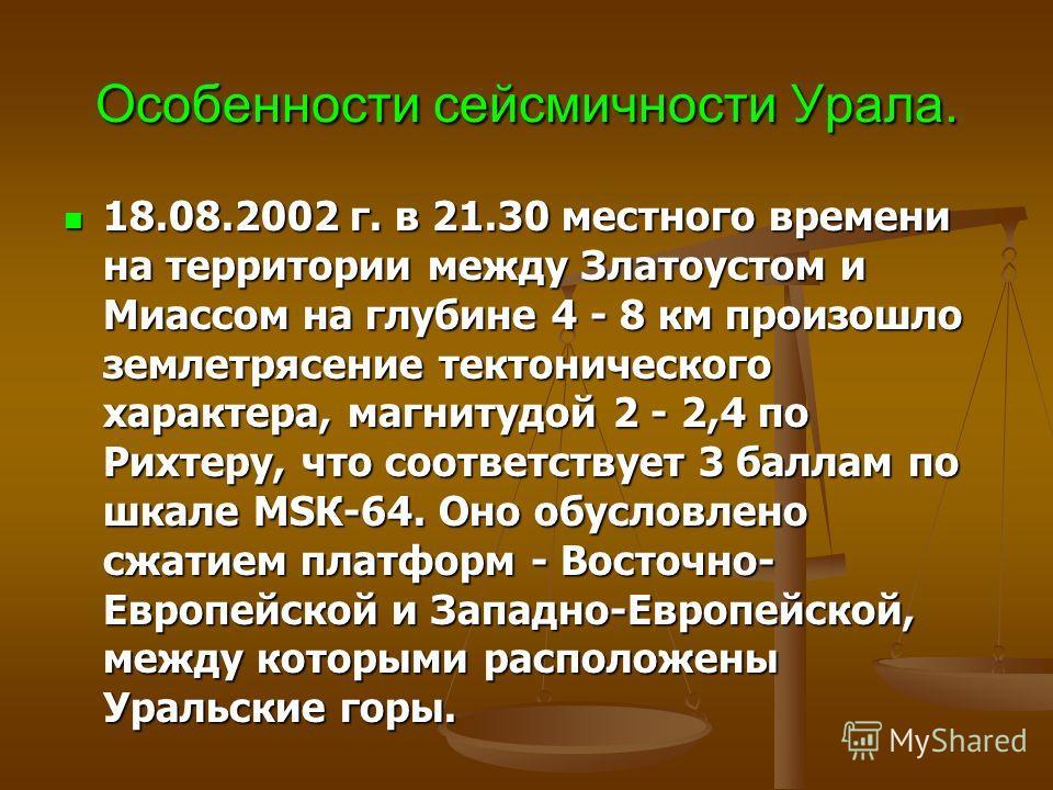 Особенности сейсмичности Урала. 18.08.2002 г. в 21.30 местного времени на территории между Златоустом и Миассом на глубине 4 - 8 км произошло землетрясение тектонического характера, магнитудой 2 - 2,4 по Рихтеру, что соответствует 3 баллам по шкале M