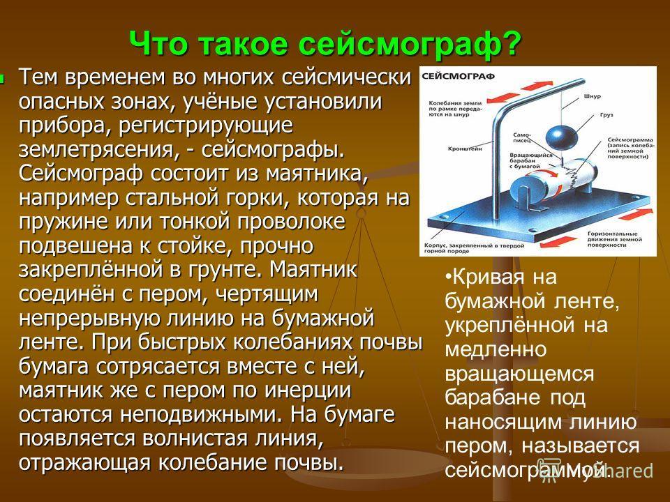 Что такое сейсмограф? Тем временем во многих сейсмически опасных зонах, учёные установили прибора, регистрирующие землетрясения, - сейсмографы. Сейсмограф состоит из маятника, например стальной горки, которая на пружине или тонкой проволоке подвешена