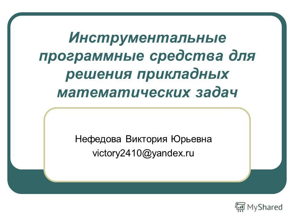 Инструментальные программные средства для решения прикладных математических задач Нефедова Виктория Юрьевна victory2410@yandex.ru