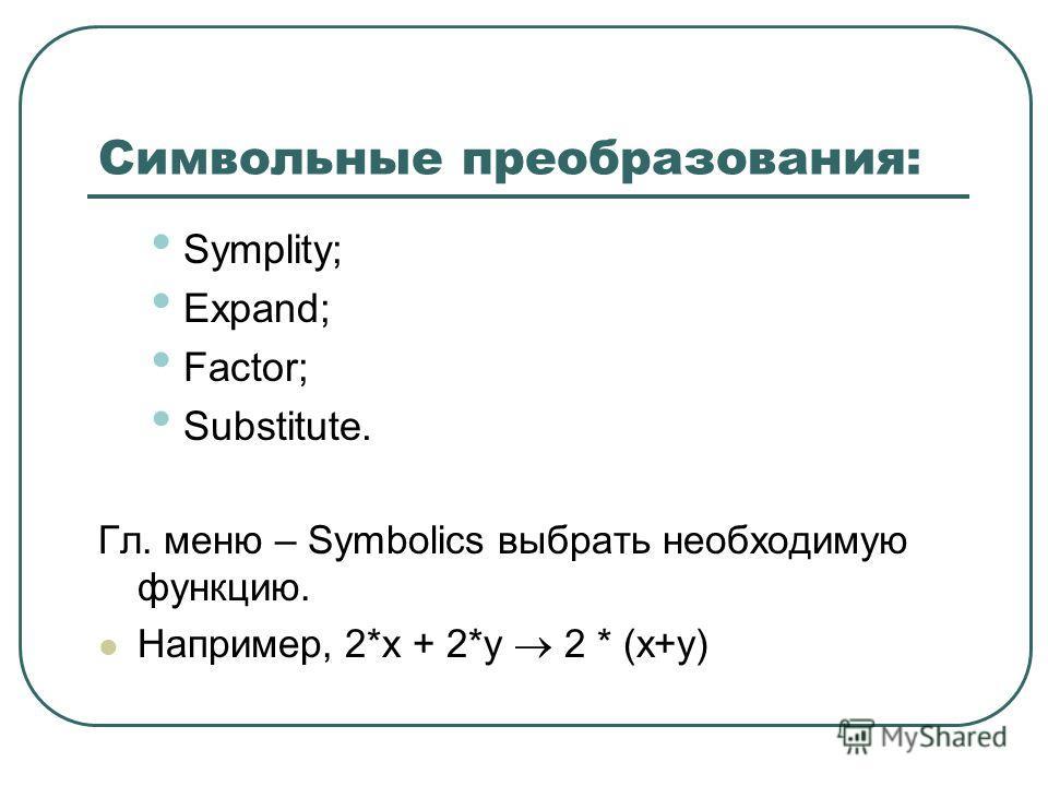 Символьные преобразования: Symplity; Expand; Factor; Substitute. Гл. меню – Symbolics выбрать необходимую функцию. Например, 2*x + 2*y 2 * (x+y)
