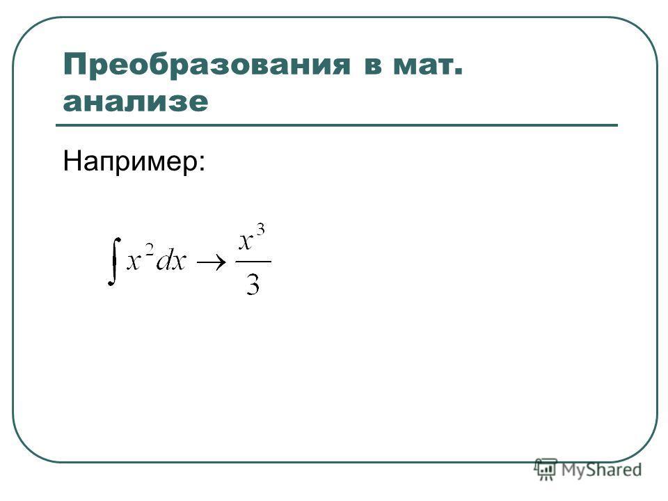 Преобразования в мат. анализе Например:
