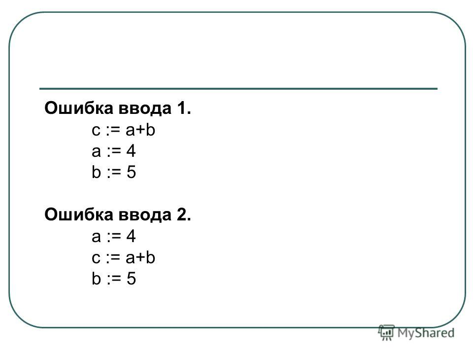 Ошибка ввода 1. c := a+b a := 4 b := 5 Ошибка ввода 2. a := 4 c := a+b b := 5