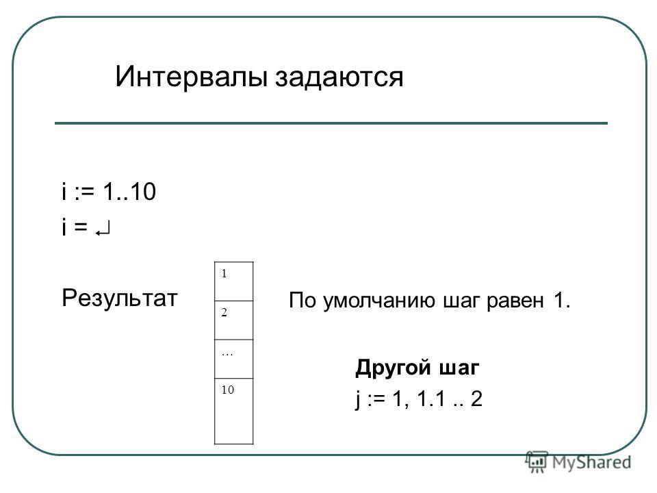 i := 1..10 i = Результат 1 2 … 10 По умолчанию шаг равен 1. Другой шаг j := 1, 1.1.. 2 Интервалы задаются