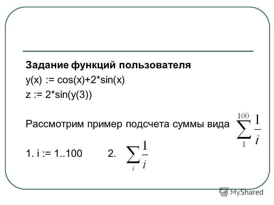 Задание функций пользователя y(x) := cos(x)+2*sin(x) z := 2*sin(y(3)) Рассмотрим пример подсчета суммы вида 1. i := 1..1002.