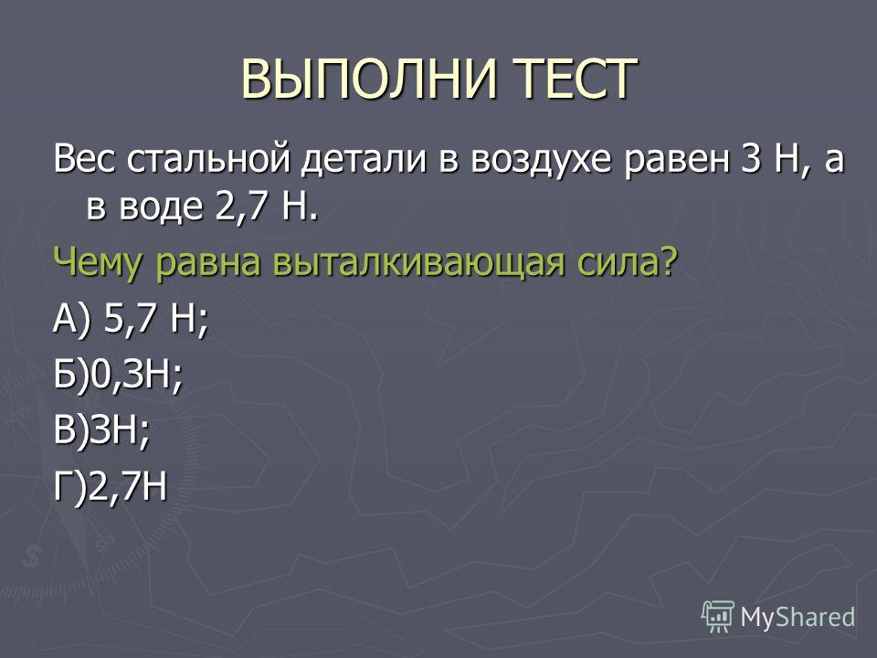 ВЫПОЛНИ ТЕСТ Вес стальной детали в воздухе равен 3 Н, а в воде 2,7 Н. Чему равна выталкивающая сила? А) 5,7 Н; Б)0,ЗН;В)ЗН;Г)2,7Н