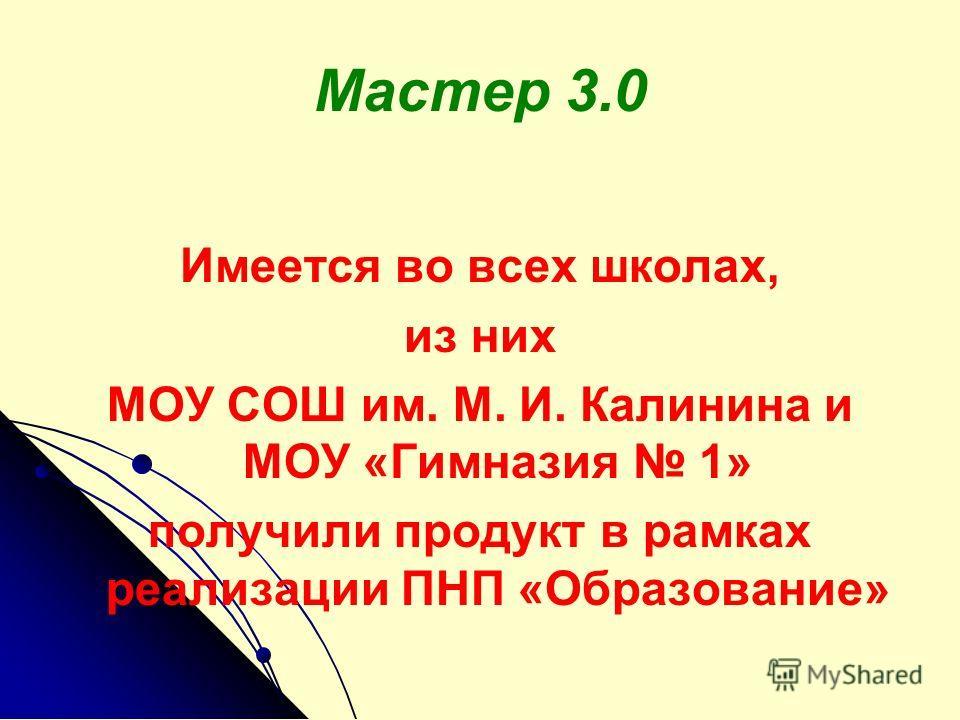 Мастер 3.0 Имеется во всех школах, из них МОУ СОШ им. М. И. Калинина и МОУ «Гимназия 1» получили продукт в рамках реализации ПНП «Образование»
