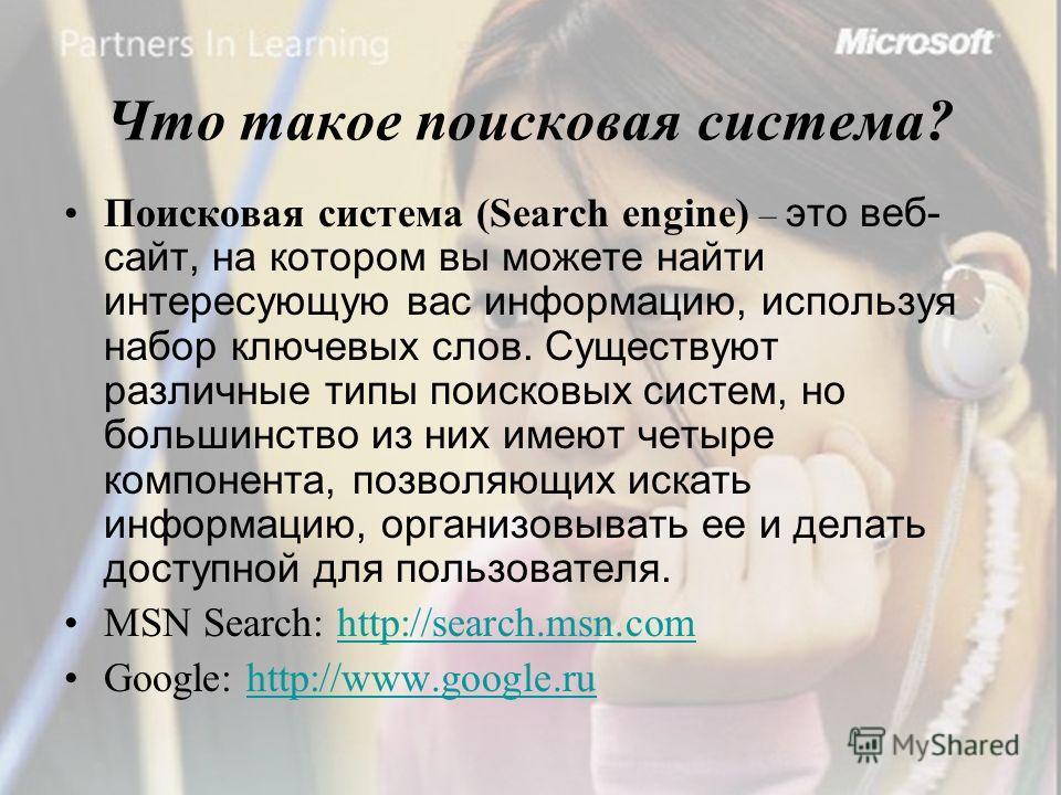 Что такое поисковая система ? Поисковая система (Search engine) – это веб- сайт, на котором вы можете найти интересующую вас информацию, используя набор ключевых слов. Существуют различные типы поисковых систем, но большинство из них имеют четыре ком