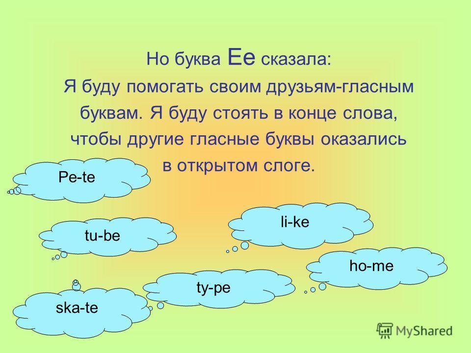 Но буква Ee сказала: Я буду помогать своим друзьям-гласным буквам. Я буду стоять в конце слова, чтобы другие гласные буквы оказались в открытом слоге. tu-be li-ke ty-pe ho-me ska-te Pe-te