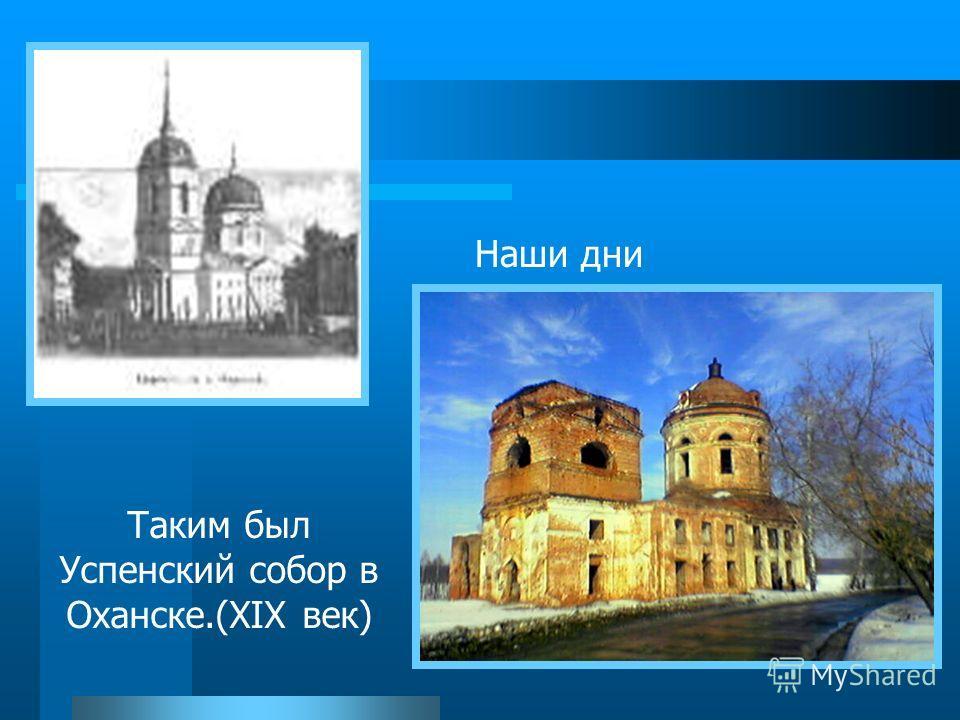 Таким был Успенский собор в Оханске.(XIX век) Наши дни